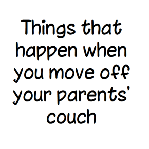Things that happen when you move off your parents' couch