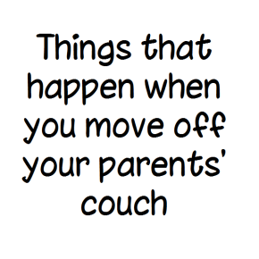 Things that happen when you move off your parents'couch